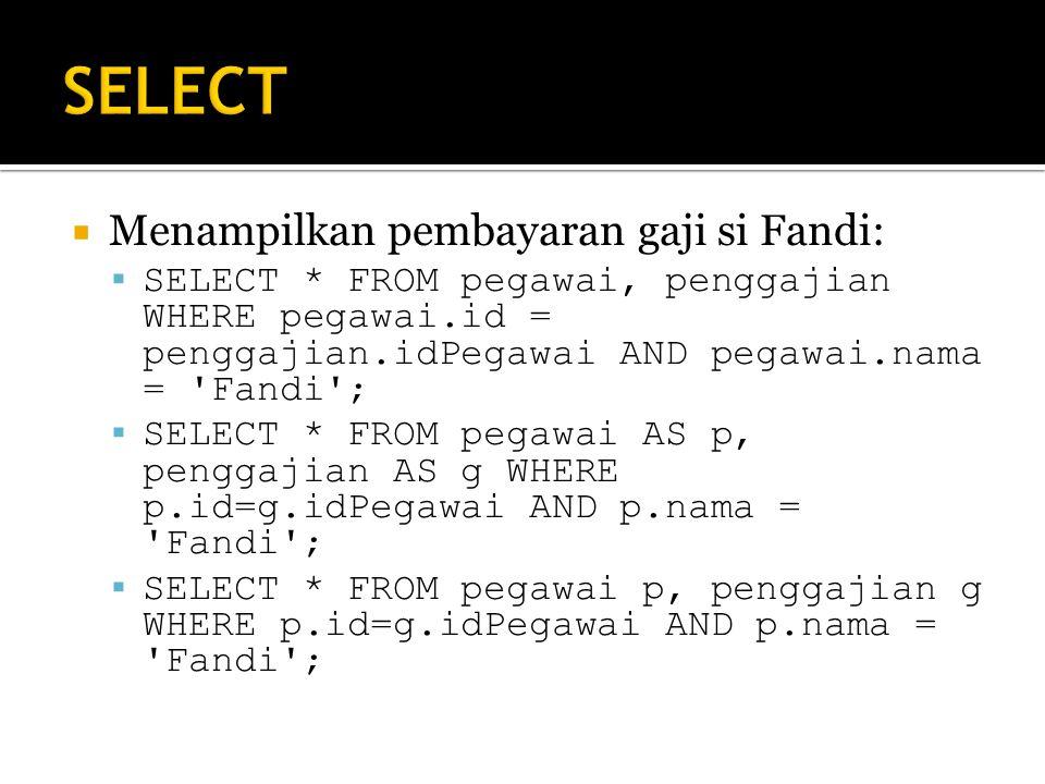  Menampilkan pembayaran gaji si Fandi:  SELECT * FROM pegawai, penggajian WHERE pegawai.id = penggajian.idPegawai AND pegawai.nama = Fandi ;  SELECT * FROM pegawai AS p, penggajian AS g WHERE p.id=g.idPegawai AND p.nama = Fandi ;  SELECT * FROM pegawai p, penggajian g WHERE p.id=g.idPegawai AND p.nama = Fandi ;