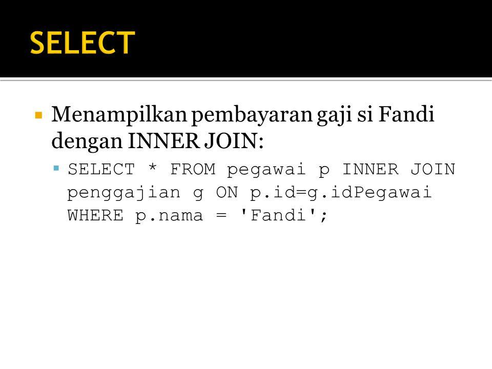  Menampilkan pembayaran gaji si Fandi dengan INNER JOIN:  SELECT * FROM pegawai p INNER JOIN penggajian g ON p.id=g.idPegawai WHERE p.nama = Fandi ;