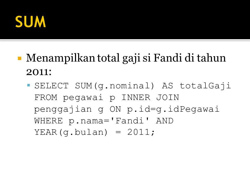  Menampilkan total gaji si Fandi di tahun 2011:  SELECT SUM(g.nominal) AS totalGaji FROM pegawai p INNER JOIN penggajian g ON p.id=g.idPegawai WHERE p.nama= Fandi AND YEAR(g.bulan) = 2011;