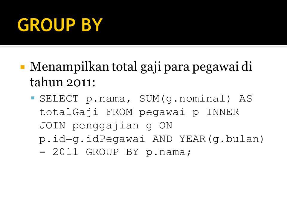  Menampilkan total gaji para pegawai di tahun 2011:  SELECT p.nama, SUM(g.nominal) AS totalGaji FROM pegawai p INNER JOIN penggajian g ON p.id=g.idPegawai AND YEAR(g.bulan) = 2011 GROUP BY p.nama;