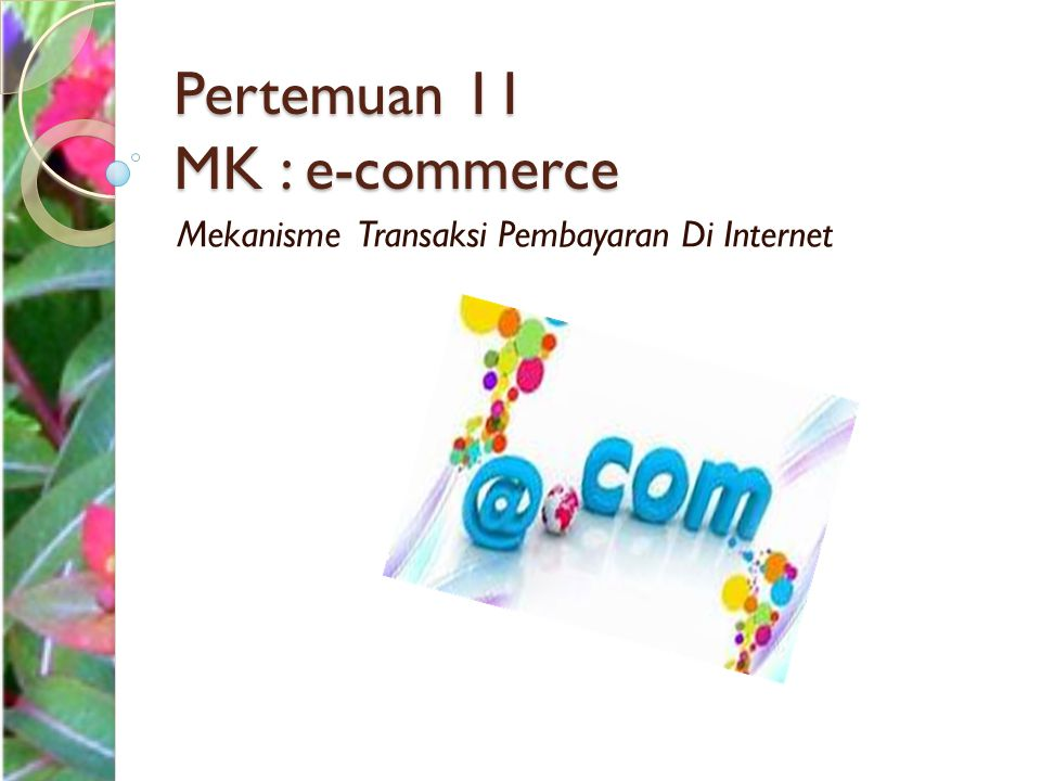 Mekanisme Transaksi Pembayaran di Internet Salah satu isu terbesar dalam implementasi sistem E- Commerce adalah mengenai mekanisme transaksi pembayaran via internet.