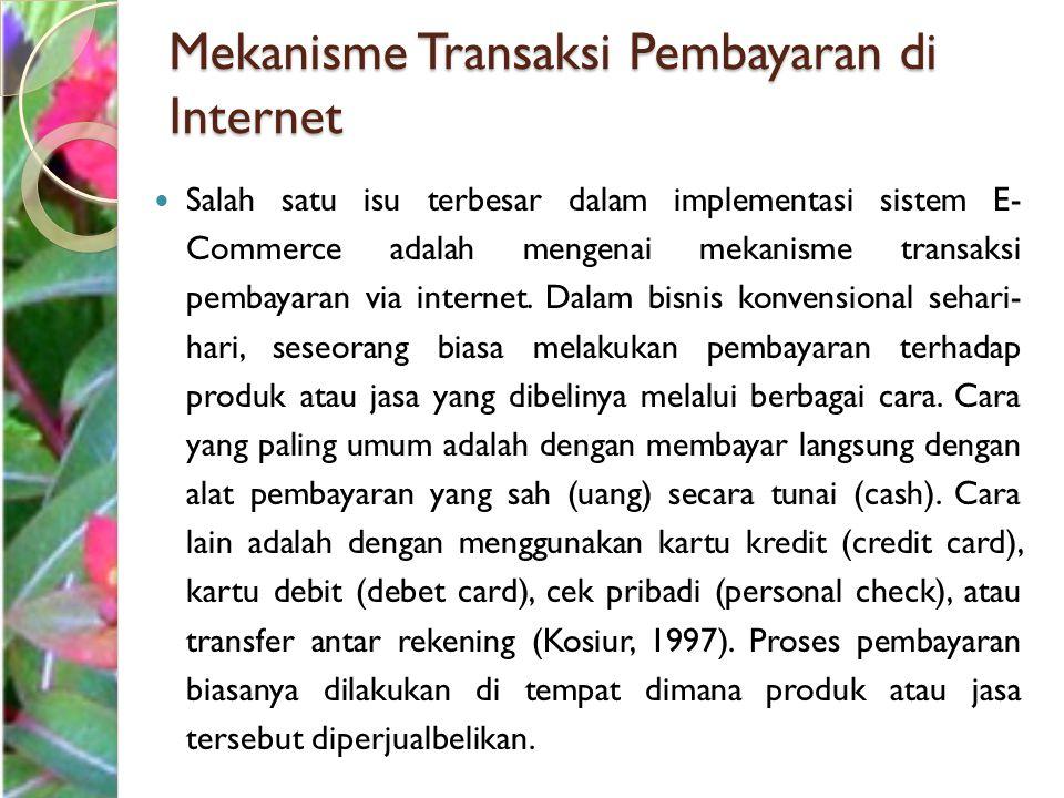 Mekanisme Transaksi Pembayaran di Internet Salah satu isu terbesar dalam implementasi sistem E- Commerce adalah mengenai mekanisme transaksi pembayara