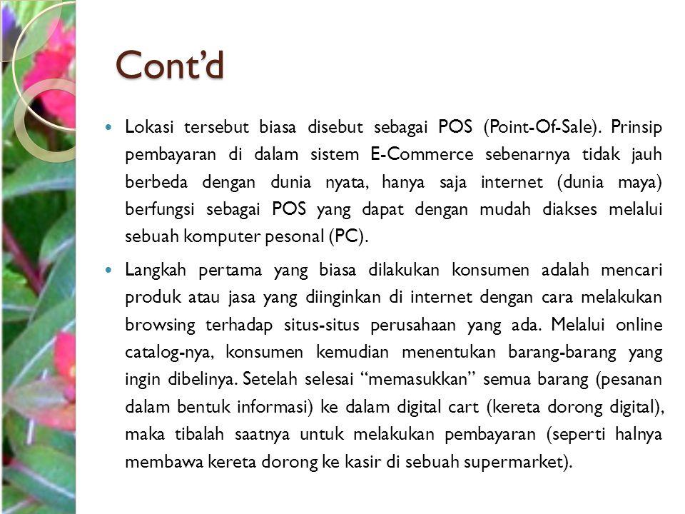 Cont'd Lokasi tersebut biasa disebut sebagai POS (Point-Of-Sale). Prinsip pembayaran di dalam sistem E-Commerce sebenarnya tidak jauh berbeda dengan d