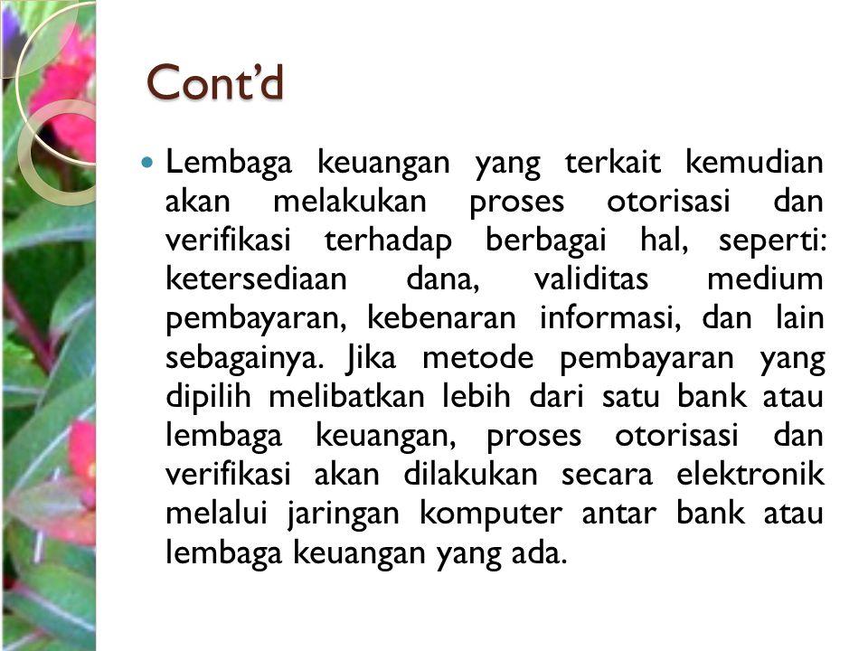 Cont'd Lembaga keuangan yang terkait kemudian akan melakukan proses otorisasi dan verifikasi terhadap berbagai hal, seperti: ketersediaan dana, validi