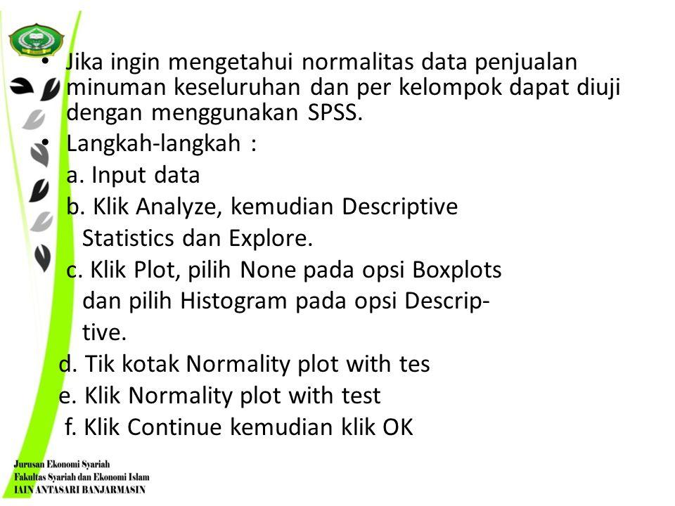 Jika ingin mengetahui normalitas data penjualan minuman keseluruhan dan per kelompok dapat diuji dengan menggunakan SPSS. Langkah-langkah : a. Input d