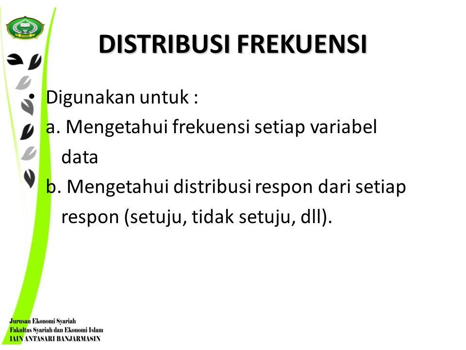 DISTRIBUSI FREKUENSI Digunakan untuk : a. Mengetahui frekuensi setiap variabel data b. Mengetahui distribusi respon dari setiap respon (setuju, tidak