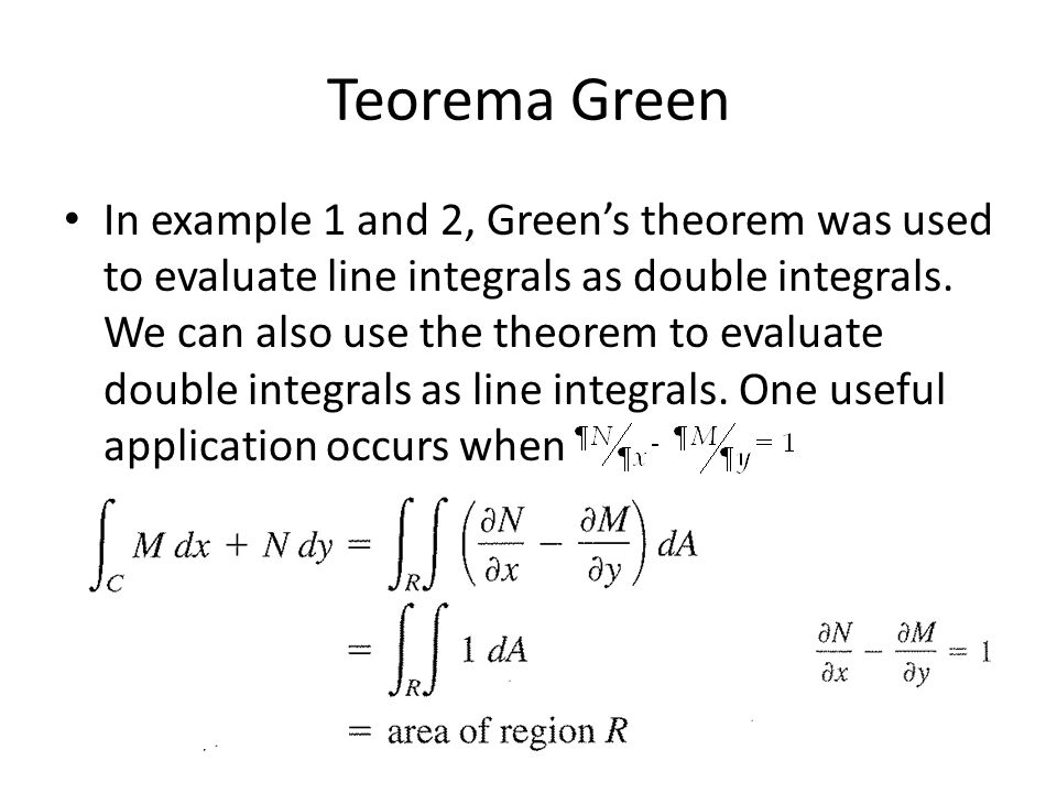 Teorema Green In example 1 and 2, Green's theorem was used to evaluate line integrals as double integrals. We can also use the theorem to evaluate dou