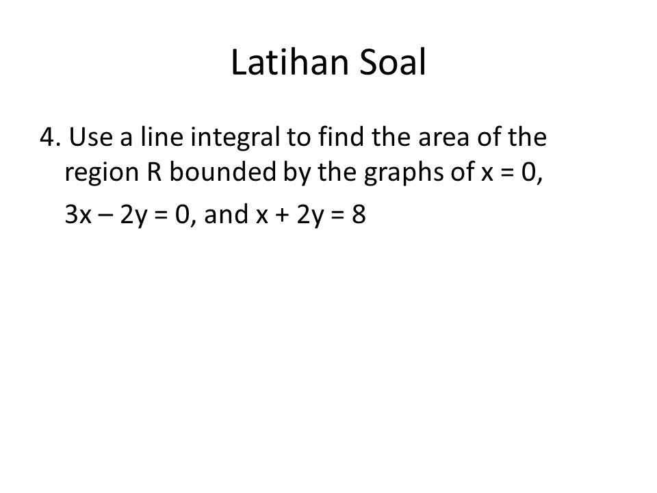 Latihan Soal 4. Use a line integral to find the area of the region R bounded by the graphs of x = 0, 3x – 2y = 0, and x + 2y = 8
