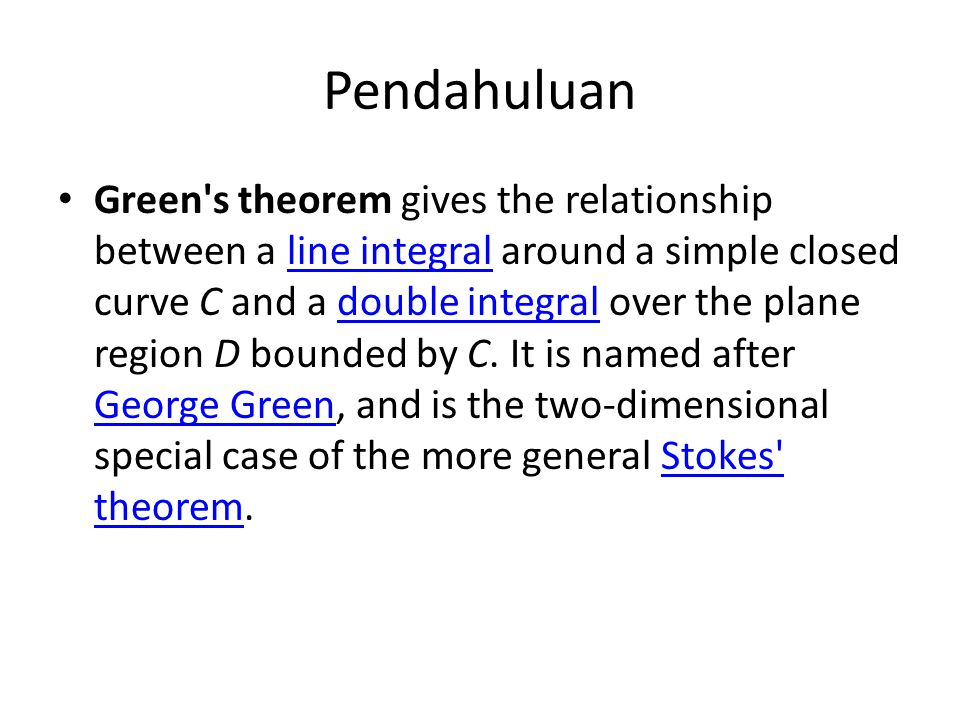 Pendahuluan Green's theorem gives the relationship between a line integral around a simple closed curve C and a double integral over the plane region