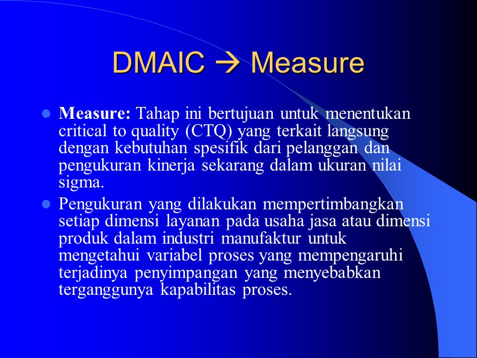 DMAIC  Define Define: Tahap ini bertujuan untuk mengidentifikasikan produk dan/atau prosesyang akan diperbaiki dan menentukan sumber daya apa yang di