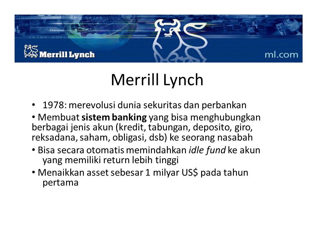 Merrill Lynch 1978: merevolusi dunia sekuritas dan perbankan Membuat sistem banking yang bisa menghubungkan berbagai jenis akun (kredit, tabungan, dep