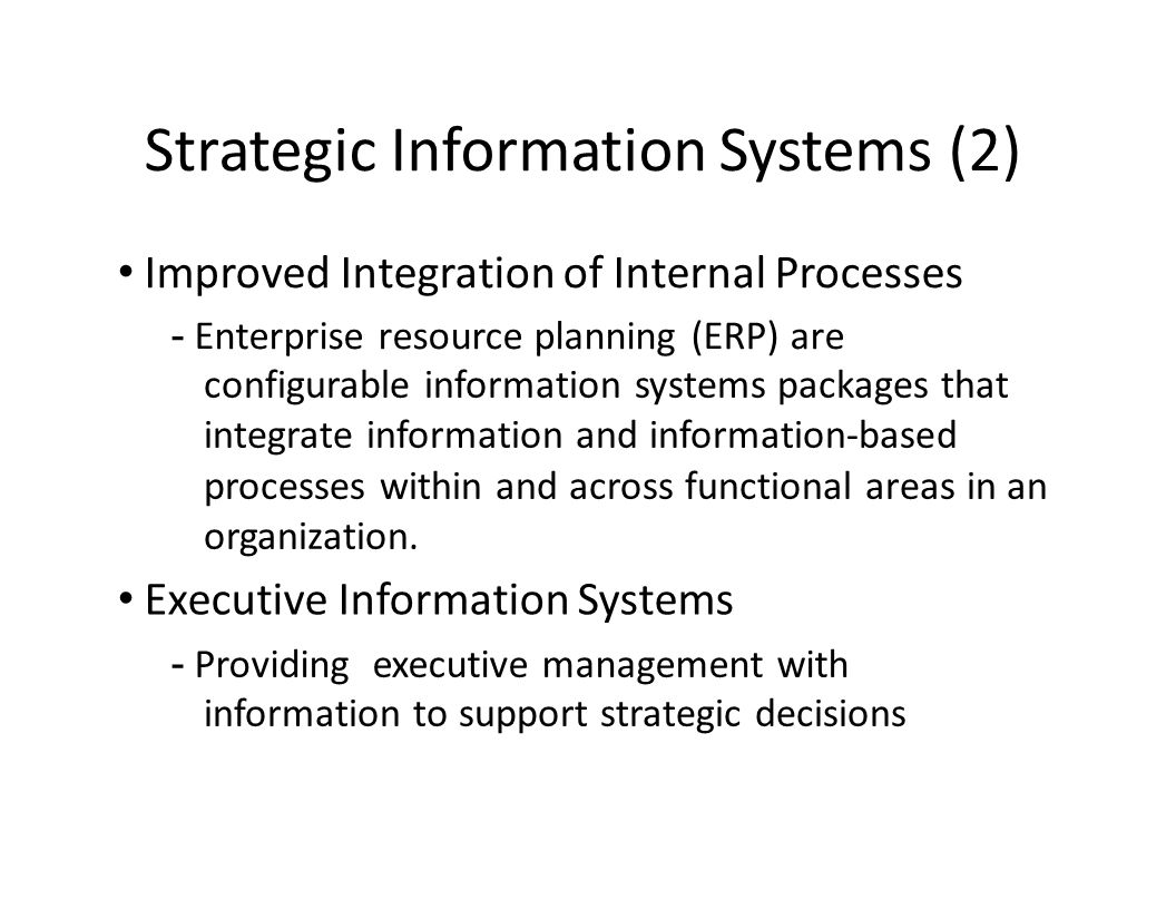 Strategic Information Systems (2) Improved Integration of Internal Processes - Enterprise resource planning (ERP) are configurable information systems packages that integrate information and information-based processes within and across functional areas in an organization.