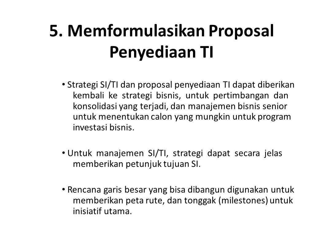 5. Memformulasikan Proposal Penyediaan TI Strategi SI/TI dan proposal penyediaan TI dapat diberikan kembali ke strategi bisnis, untuk pertimbangan dan
