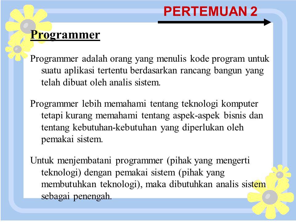 16 April 2015 PERTEMUAN 2 Programmer Programmer adalah orang yang menulis kode program untuk suatu aplikasi tertentu berdasarkan rancang bangun yang t