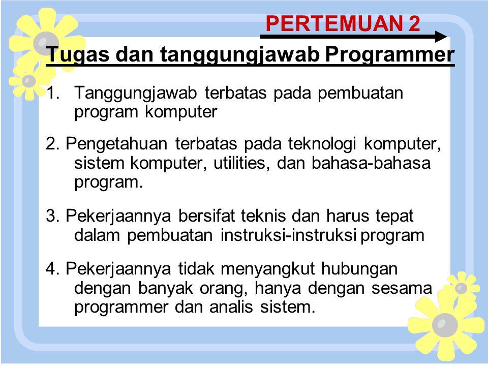 16 April 2015 PERTEMUAN 2 Tugas dan tanggungjawab Programmer 1.Tanggungjawab terbatas pada pembuatan program komputer 2. Pengetahuan terbatas pada tek