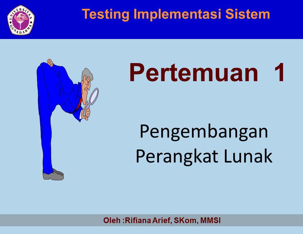 Pengembangan Perangkat Lunak Testing Implementasi Sistem Pertemuan 1 Oleh :Rifiana Arief, SKom, MMSI