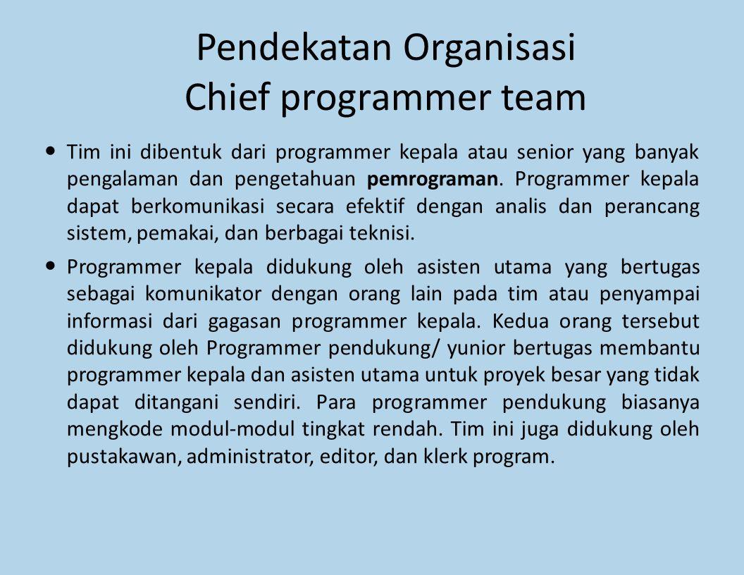 Pendekatan Organisasi Chief programmer team Tim ini dibentuk dari programmer kepala atau senior yang banyak pengalaman dan pengetahuan pemrograman. Pr