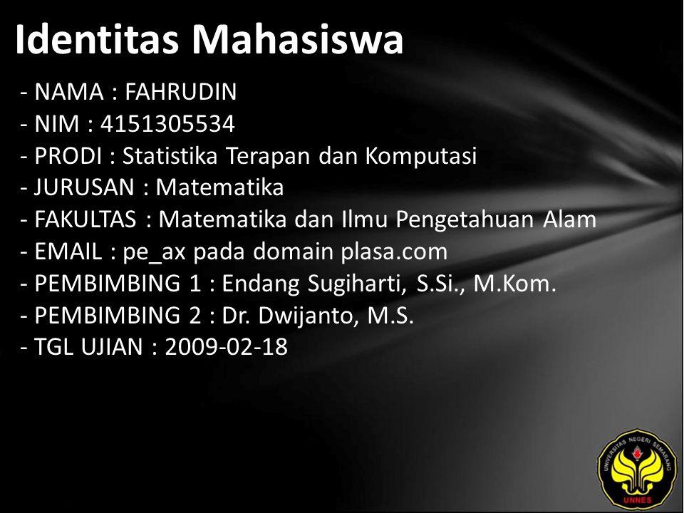 Identitas Mahasiswa - NAMA : FAHRUDIN - NIM : 4151305534 - PRODI : Statistika Terapan dan Komputasi - JURUSAN : Matematika - FAKULTAS : Matematika dan Ilmu Pengetahuan Alam - EMAIL : pe_ax pada domain plasa.com - PEMBIMBING 1 : Endang Sugiharti, S.Si., M.Kom.