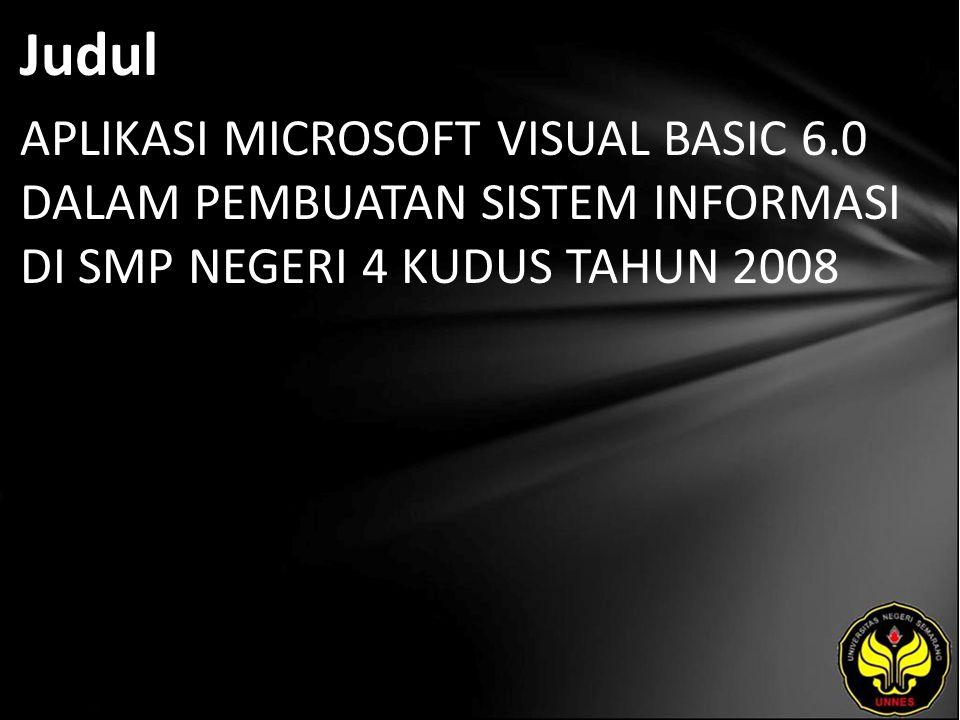 Judul APLIKASI MICROSOFT VISUAL BASIC 6.0 DALAM PEMBUATAN SISTEM INFORMASI DI SMP NEGERI 4 KUDUS TAHUN 2008
