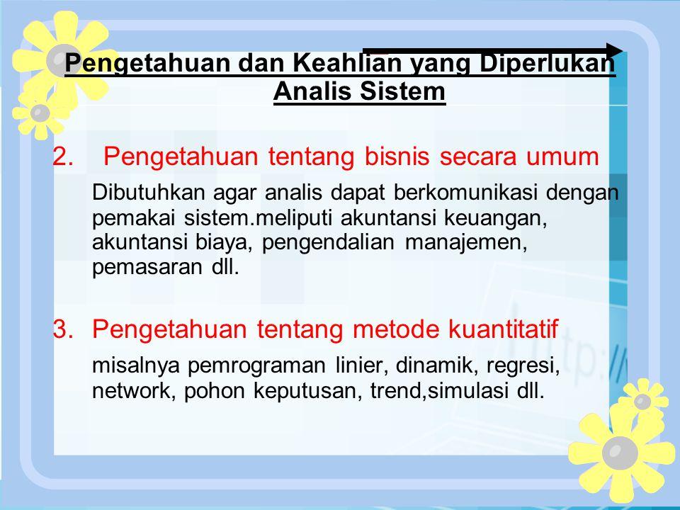 PERTEMUAN 2 Pengetahuan dan Keahlian yang Diperlukan Analis Sistem 2. Pengetahuan tentang bisnis secara umum Dibutuhkan agar analis dapat berkomunikas