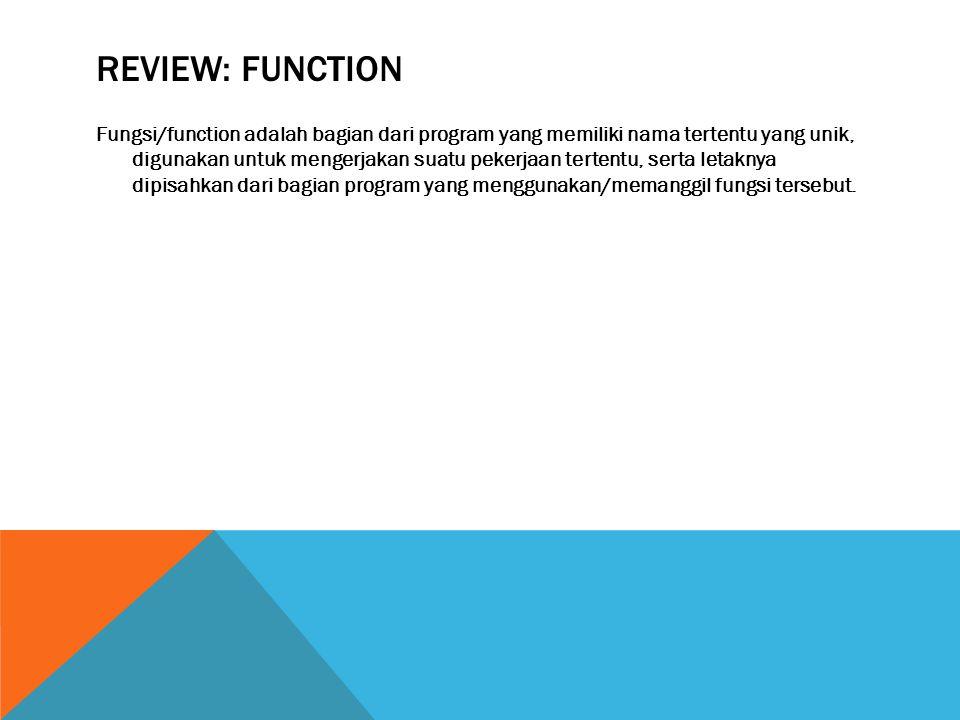 REVIEW: FUNCTION Fungsi/function adalah bagian dari program yang memiliki nama tertentu yang unik, digunakan untuk mengerjakan suatu pekerjaan tertentu, serta letaknya dipisahkan dari bagian program yang menggunakan/memanggil fungsi tersebut.