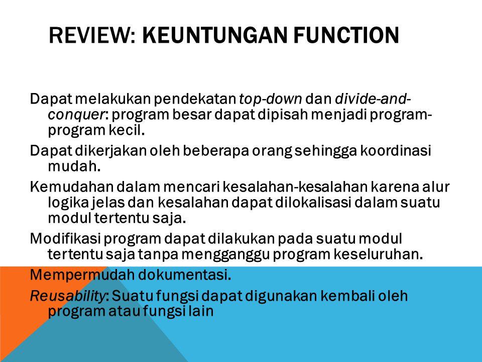 REVIEW: KEUNTUNGAN FUNCTION Dapat melakukan pendekatan top-down dan divide-and- conquer: program besar dapat dipisah menjadi program- program kecil.