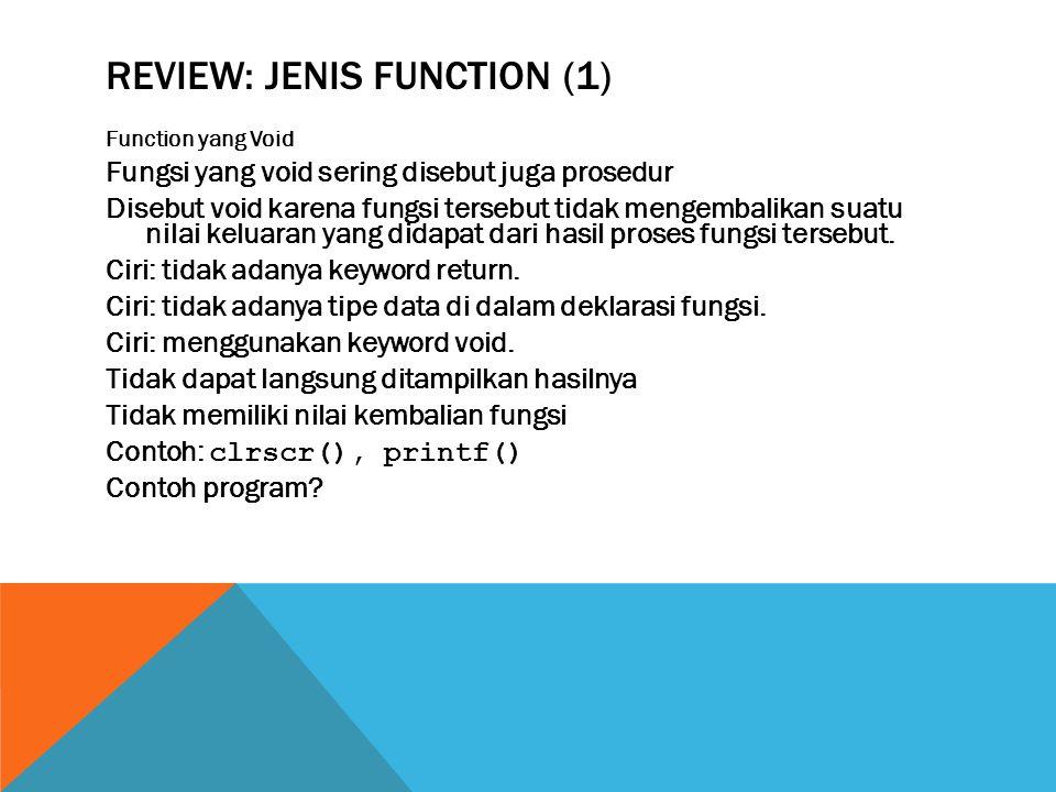 REVIEW: JENIS FUNCTION (1) Function yang Void Fungsi yang void sering disebut juga prosedur Disebut void karena fungsi tersebut tidak mengembalikan suatu nilai keluaran yang didapat dari hasil proses fungsi tersebut.