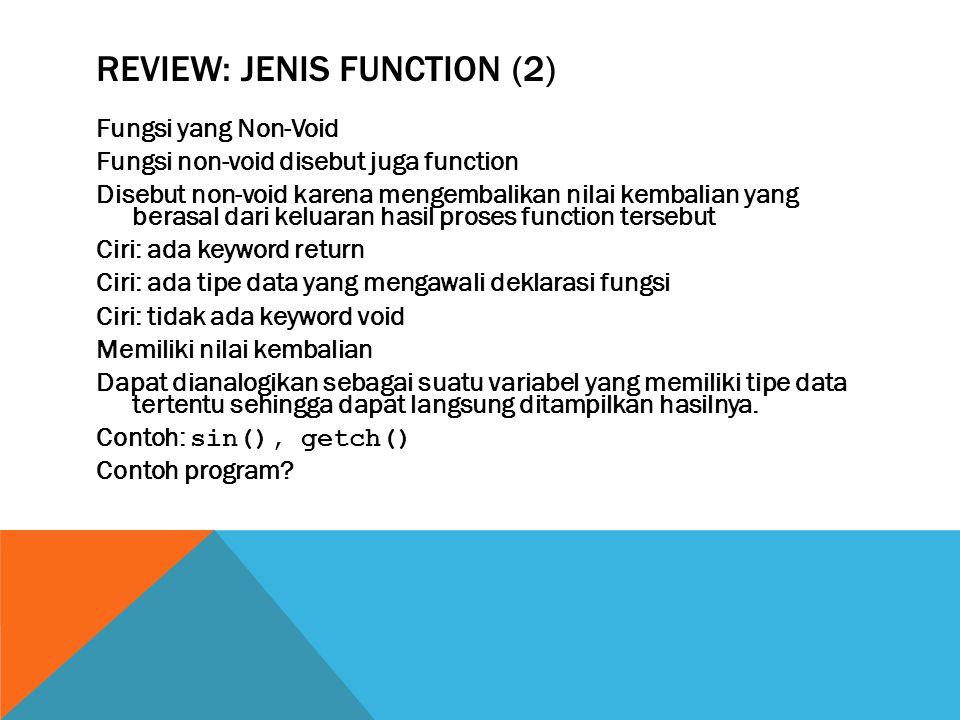 REVIEW: JENIS FUNCTION (2) Fungsi yang Non-Void Fungsi non-void disebut juga function Disebut non-void karena mengembalikan nilai kembalian yang berasal dari keluaran hasil proses function tersebut Ciri: ada keyword return Ciri: ada tipe data yang mengawali deklarasi fungsi Ciri: tidak ada keyword void Memiliki nilai kembalian Dapat dianalogikan sebagai suatu variabel yang memiliki tipe data tertentu sehingga dapat langsung ditampilkan hasilnya.