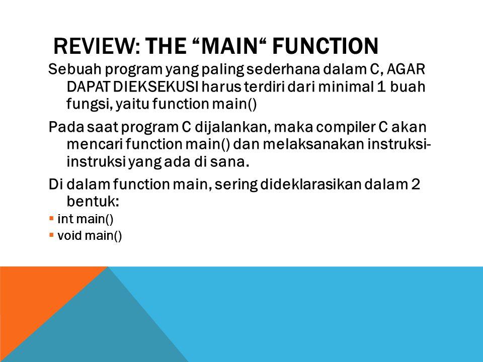 REVIEW: THE MAIN FUNCTION Sebuah program yang paling sederhana dalam C, AGAR DAPAT DIEKSEKUSI harus terdiri dari minimal 1 buah fungsi, yaitu function main() Pada saat program C dijalankan, maka compiler C akan mencari function main() dan melaksanakan instruksi- instruksi yang ada di sana.