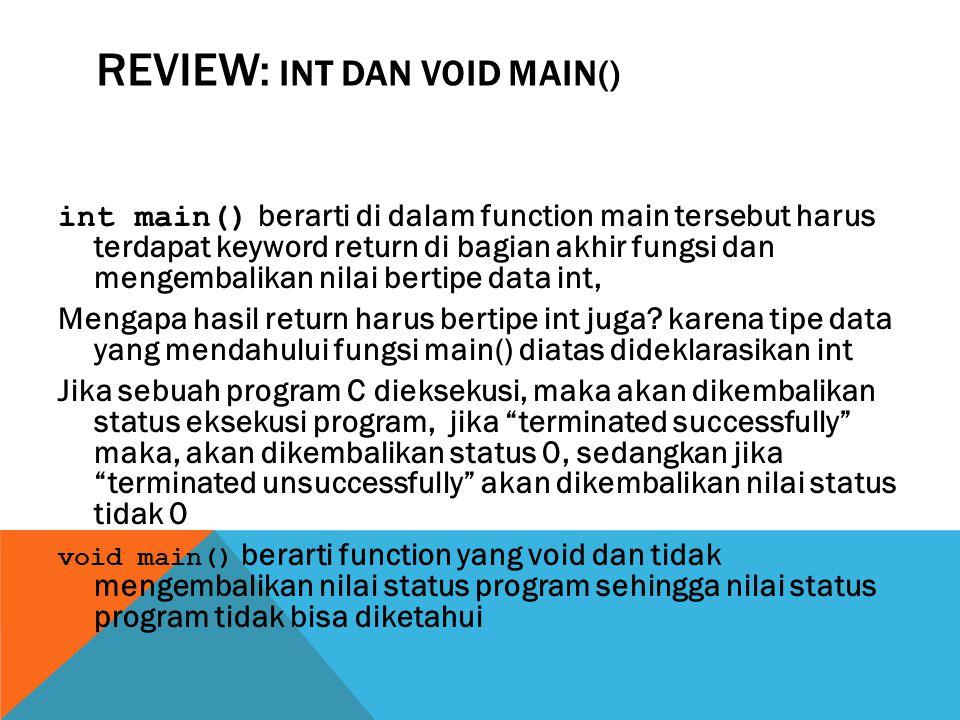 REVIEW: INT DAN VOID MAIN() int main() berarti di dalam function main tersebut harus terdapat keyword return di bagian akhir fungsi dan mengembalikan nilai bertipe data int, Mengapa hasil return harus bertipe int juga.