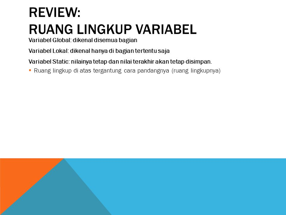 REVIEW: RUANG LINGKUP VARIABEL Variabel Global: dikenal disemua bagian Variabel Lokal: dikenal hanya di bagian tertentu saja Variabel Static: nilainya tetap dan nilai terakhir akan tetap disimpan.