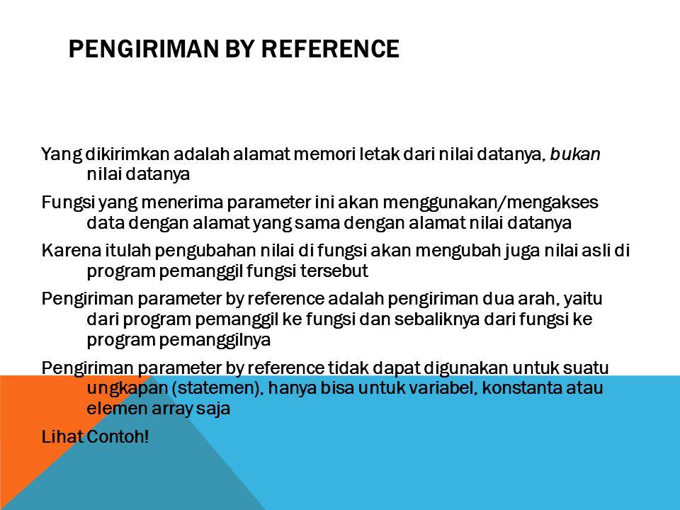 PENGIRIMAN BY REFERENCE Yang dikirimkan adalah alamat memori letak dari nilai datanya, bukan nilai datanya Fungsi yang menerima parameter ini akan menggunakan/mengakses data dengan alamat yang sama dengan alamat nilai datanya Karena itulah pengubahan nilai di fungsi akan mengubah juga nilai asli di program pemanggil fungsi tersebut Pengiriman parameter by reference adalah pengiriman dua arah, yaitu dari program pemanggil ke fungsi dan sebaliknya dari fungsi ke program pemanggilnya Pengiriman parameter by reference tidak dapat digunakan untuk suatu ungkapan (statemen), hanya bisa untuk variabel, konstanta atau elemen array saja Lihat Contoh!