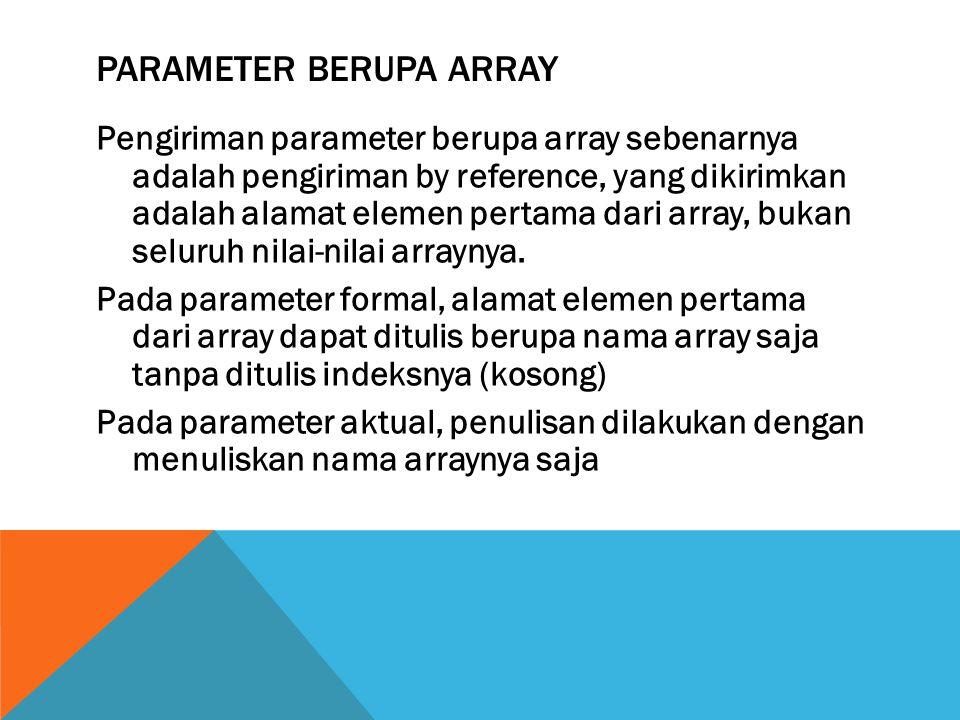 PARAMETER BERUPA ARRAY Pengiriman parameter berupa array sebenarnya adalah pengiriman by reference, yang dikirimkan adalah alamat elemen pertama dari array, bukan seluruh nilai-nilai arraynya.