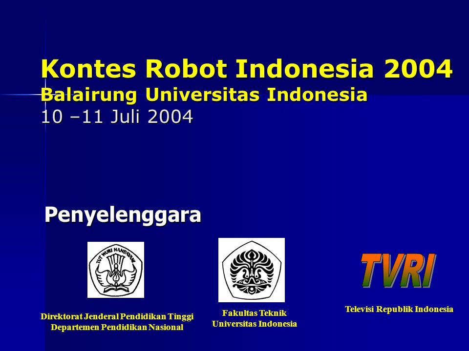 Kontes Robot Indonesia 2004 Balairung Universitas Indonesia 10 –11 Juli 2004 Penyelenggara Direktorat Jenderal Pendidikan Tinggi Departemen Pendidikan Nasional Fakultas Teknik Universitas Indonesia Televisi Republik Indonesia