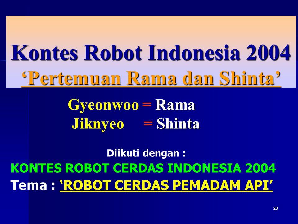 23 Kontes Robot Indonesia 2004 'Pertemuan Rama dan Shinta' Rama Gyeonwoo = Rama Shinta Jiknyeo = Shinta Diikuti dengan : KONTES ROBOT CERDAS INDONESIA