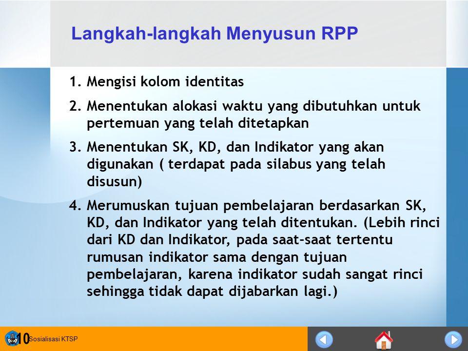 Sosialisasi KTSP 10 1.Mengisi kolom identitas 2.Menentukan alokasi waktu yang dibutuhkan untuk pertemuan yang telah ditetapkan 3.Menentukan SK, KD, da