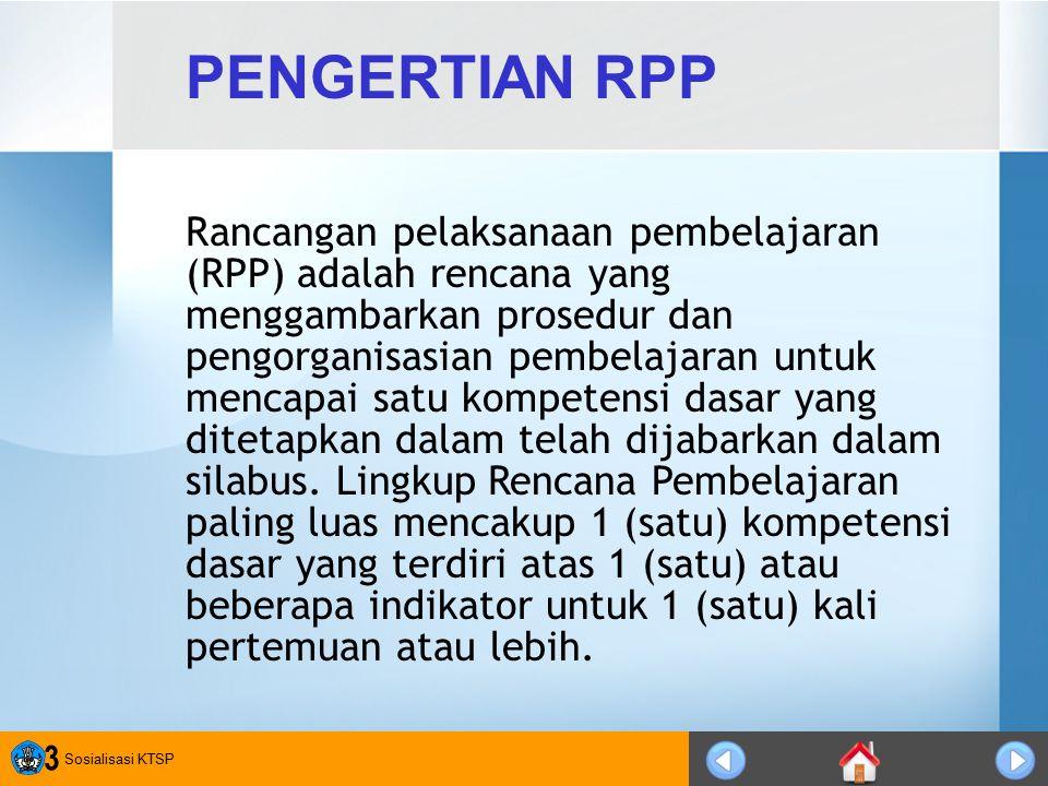 Sosialisasi KTSP 3 PENGERTIAN RPP Rancangan pelaksanaan pembelajaran (RPP) adalah rencana yang menggambarkan prosedur dan pengorganisasian pembelajara