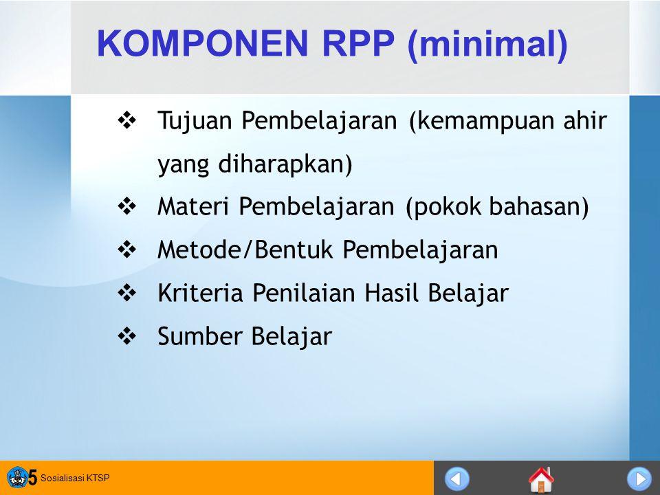 Sosialisasi KTSP 5 KOMPONEN RPP (minimal)  Tujuan Pembelajaran (kemampuan ahir yang diharapkan)  Materi Pembelajaran (pokok bahasan)  Metode/Bentuk