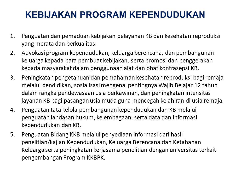 KEBIJAKAN PROGRAM KEPENDUDUKAN 1.Penguatan dan pemaduan kebijakan pelayanan KB dan kesehatan reproduksi yang merata dan berkualitas. 2.Advokasi progra