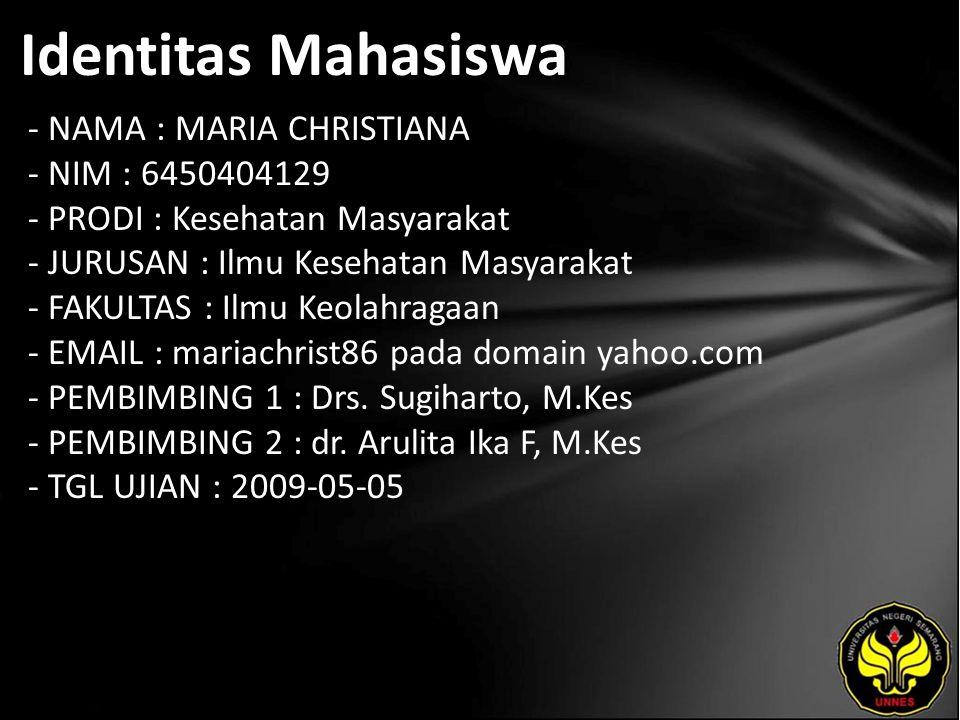 Identitas Mahasiswa - NAMA : MARIA CHRISTIANA - NIM : 6450404129 - PRODI : Kesehatan Masyarakat - JURUSAN : Ilmu Kesehatan Masyarakat - FAKULTAS : Ilmu Keolahragaan - EMAIL : mariachrist86 pada domain yahoo.com - PEMBIMBING 1 : Drs.