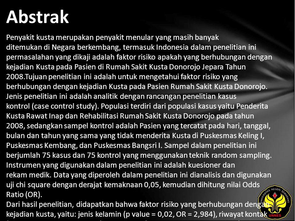 Abstrak Penyakit kusta merupakan penyakit menular yang masih banyak ditemukan di Negara berkembang, termasuk Indonesia dalam penelitian ini permasalahan yang dikaji adalah faktor risiko apakah yang berhubungan dengan kejadian Kusta pada Pasien di Rumah Sakit Kusta Donorojo Jepara Tahun 2008.Tujuan penelitian ini adalah untuk mengetahui faktor risiko yang berhubungan dengan kejadian Kusta pada Pasien Rumah Sakit Kusta Donorojo.