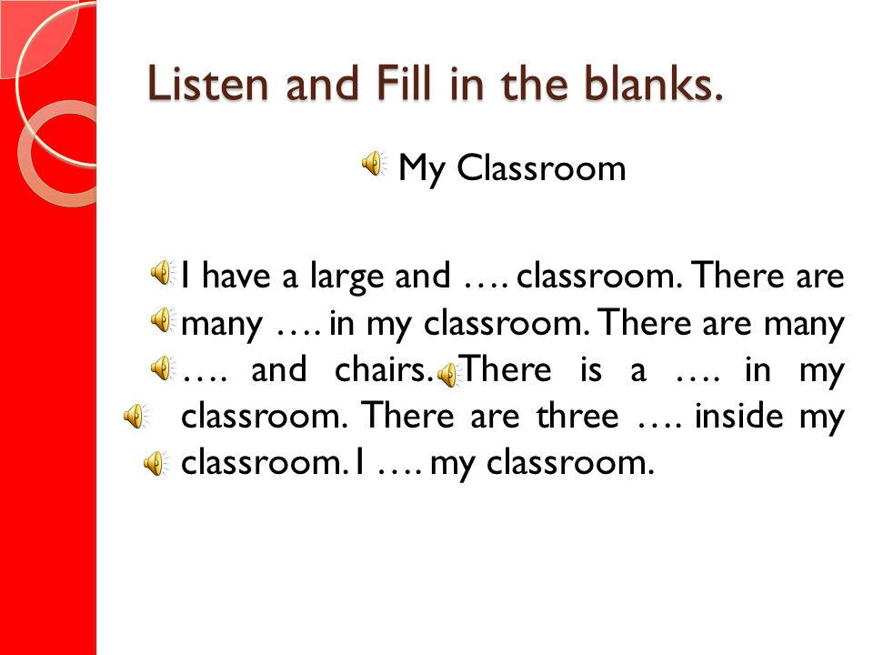 Listen and Fill in the blanks. My Classroom I have a large and …. classroom. There are many …. in my classroom. There are many …. and chairs. There is