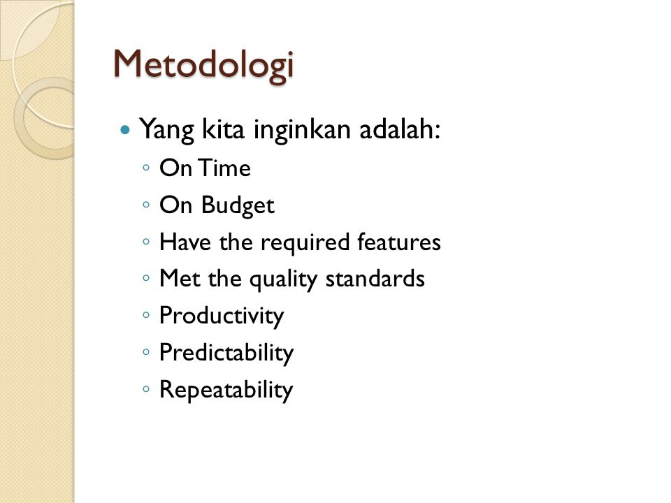 Metodologi Yang kita inginkan adalah: ◦ On Time ◦ On Budget ◦ Have the required features ◦ Met the quality standards ◦ Productivity ◦ Predictability ◦
