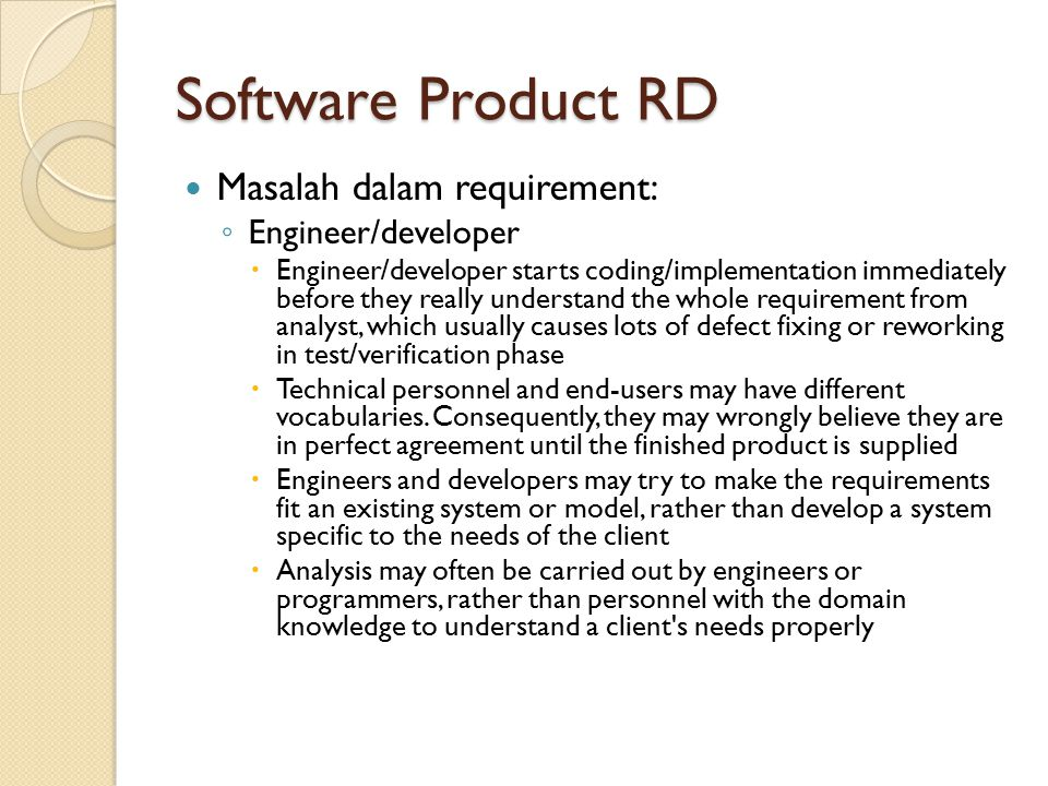 Software Product RD Masalah dalam requirement: ◦ Engineer/developer  Engineer/developer starts coding/implementation immediately before they really u