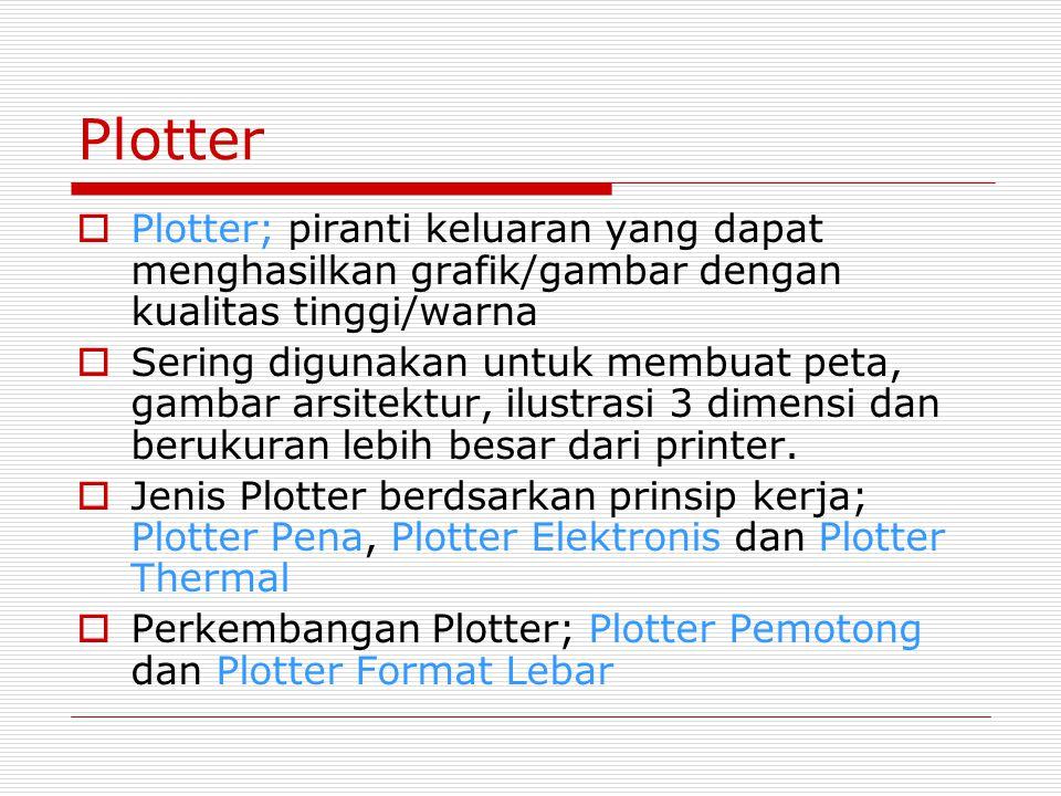 Plotter  Plotter; piranti keluaran yang dapat menghasilkan grafik/gambar dengan kualitas tinggi/warna  Sering digunakan untuk membuat peta, gambar arsitektur, ilustrasi 3 dimensi dan berukuran lebih besar dari printer.