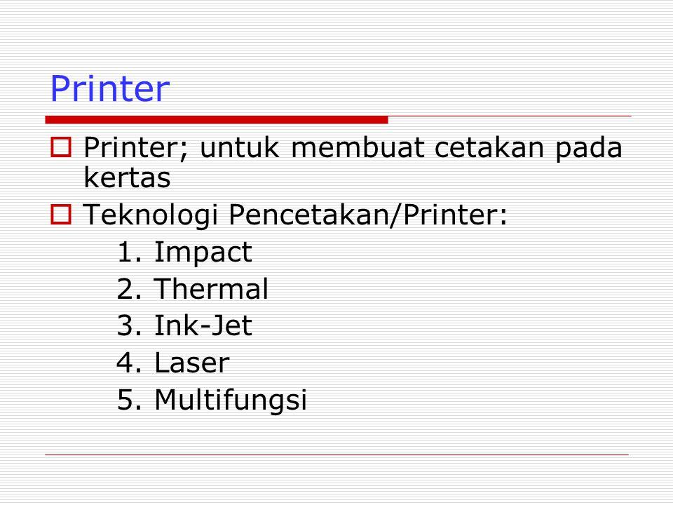 Teknologi Impact;  Printer Impact/Hammer; pencetakan dilakukan dengan memukulkan pin/jarum ke pita tinta, letak pin sangat berdekatan sehingga tampilan huruf tidak terputus  Jumlah pin 9-24 pin  Katogori Printer Impact; Dot Matrik (kepala cetak menggunakan jarum, Deisy Wheel (menggunakan roda yang berisi karakter); Line Printer (mencetak 1 barais/waktu)  Kelebihan; Dapat menggunakan kertas rangakap, biaya operasi murah  Kelemahan: menimbulkan suara noise  Karakteristik Perbedaan: Kecepatan (dinyakatan dalam CPS (Character/Second) nilainya 50-500cps, semakin tinggi kualitasnya kecepatan makin menurun; Kualitas Percetakan (Tergantung jumlah pin yang dimiliki)