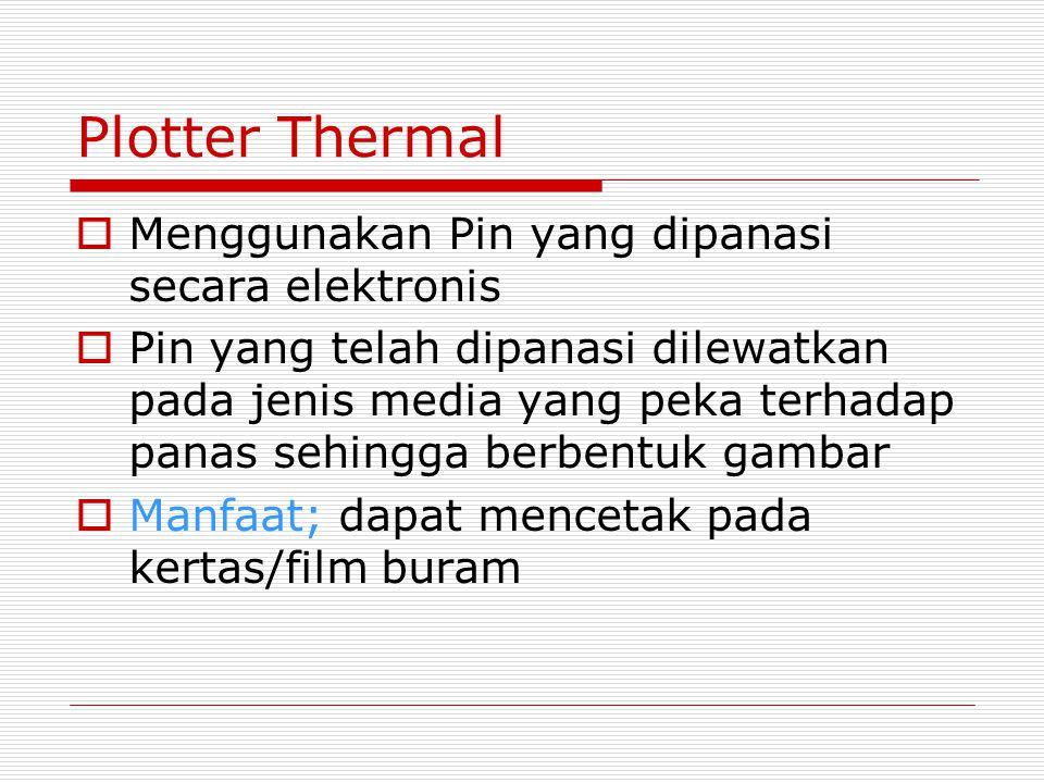 Plotter Thermal  Menggunakan Pin yang dipanasi secara elektronis  Pin yang telah dipanasi dilewatkan pada jenis media yang peka terhadap panas sehingga berbentuk gambar  Manfaat; dapat mencetak pada kertas/film buram