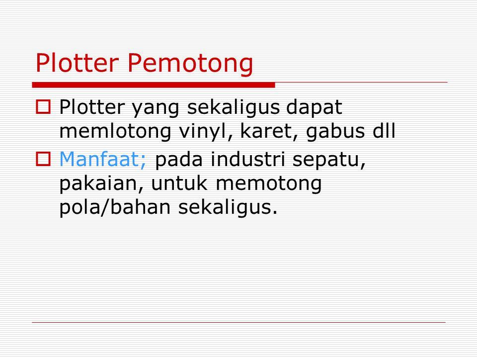 Plotter Pemotong  Plotter yang sekaligus dapat memlotong vinyl, karet, gabus dll  Manfaat; pada industri sepatu, pakaian, untuk memotong pola/bahan sekaligus.