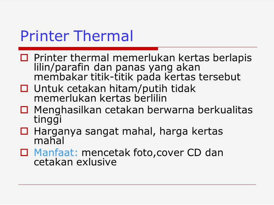 Printer Thermal  Printer thermal memerlukan kertas berlapis lilin/parafin dan panas yang akan membakar titik-titik pada kertas tersebut  Untuk cetakan hitam/putih tidak memerlukan kertas berlilin  Menghasilkan cetakan berwarna berkualitas tinggi  Harganya sangat mahal, harga kertas mahal  Manfaat: mencetak foto,cover CD dan cetakan exlusive
