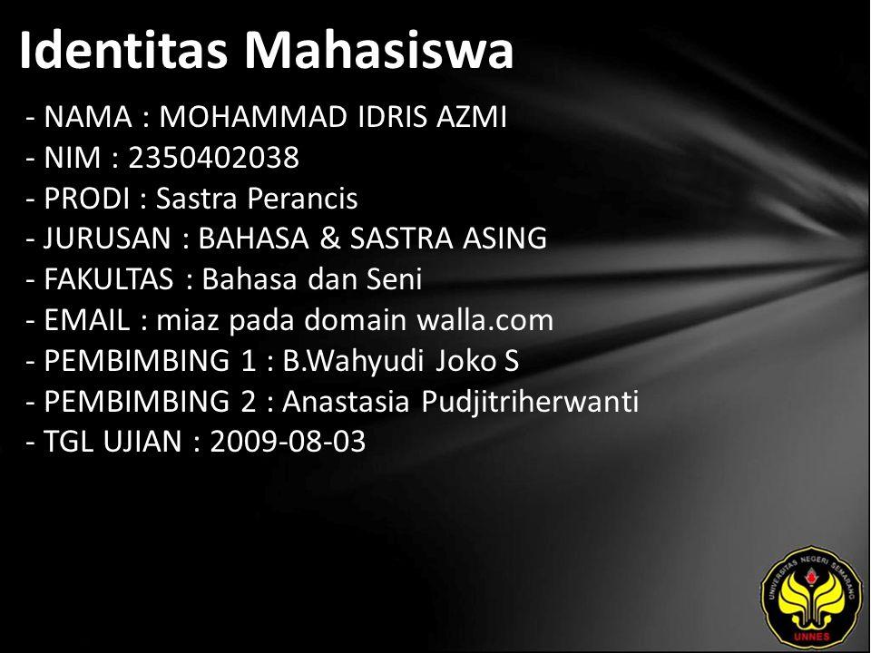 Identitas Mahasiswa - NAMA : MOHAMMAD IDRIS AZMI - NIM : 2350402038 - PRODI : Sastra Perancis - JURUSAN : BAHASA & SASTRA ASING - FAKULTAS : Bahasa dan Seni - EMAIL : miaz pada domain walla.com - PEMBIMBING 1 : B.Wahyudi Joko S - PEMBIMBING 2 : Anastasia Pudjitriherwanti - TGL UJIAN : 2009-08-03